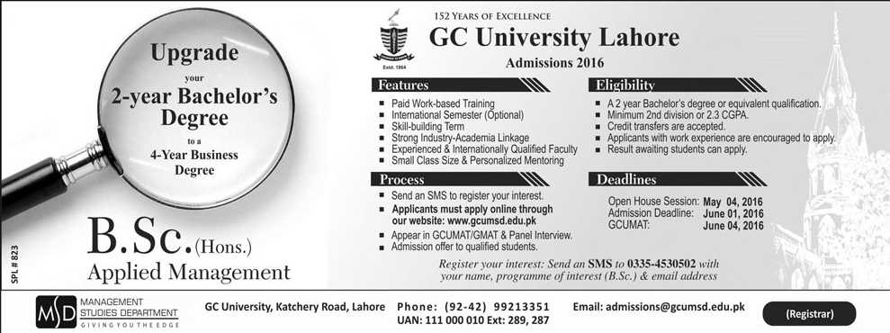 GC University Lahore BSc Admission 2016 are available for the students to Apply Online today and have admission in your admission in the Govt. college university after Entry Test and all the details and Date and the procedure is available here. This is the place to have all the details about GC University Lahore BSc Admission 2016 on line and all the other details that you need to have the admission in the GC University of Pakistan. This is the golden chance for the students to have the admission in one of the greatest institution of Pakistan to have a bright and delightful career and the future. This is the reason that we are giving you the information about the GC University Lahore BSc Admission 2016. This is the best opportunity for the students to convert their graduation degree from two years to four years from a well reputed organization. GC University is one of the best and the greatest universities of Lahore that are giving an quality education to its students. It is one of the living legends of Pakistan. GC University had a start with a primary school in 1897 and now is one of the largest institution that is giving services in the education sector and providing its services in the best way in all over the Pakistan. this is the university with largest innovations that are made by it. Now it is giving an opportunity to the students that have passed the graduation with two years can convert it in to four years of graduation by applying in GC University Lahore BSc Admission 2016. GC University Lahore BSc Admission 2016 Apply Online, Entry Test Date Following are all the details available for the students to read carefully and decide about GC University Lahore BSc Admission 2016: Eligibilities: Minimum education required is graduation Minimum 2nd division or 2, 3 CGPA Credit transfers are accepted. How to apply: The process is very easy and feasible to adopt. You have to send a message to register your interested field Applicants may apply online on the official website of the university and have all the details. Appear in the GCUMAT/GMAT and the panel interview. Then the qualified students will be offered to the admission. This is the best opportunity for the students to have admission in any of given business fields and you will be able to convert your two years of graduation in to the four years of graduation. Thus you cab avail all the job offers that are available for the candidates with four years of graduation. The last date to apply is 1st June 2016.